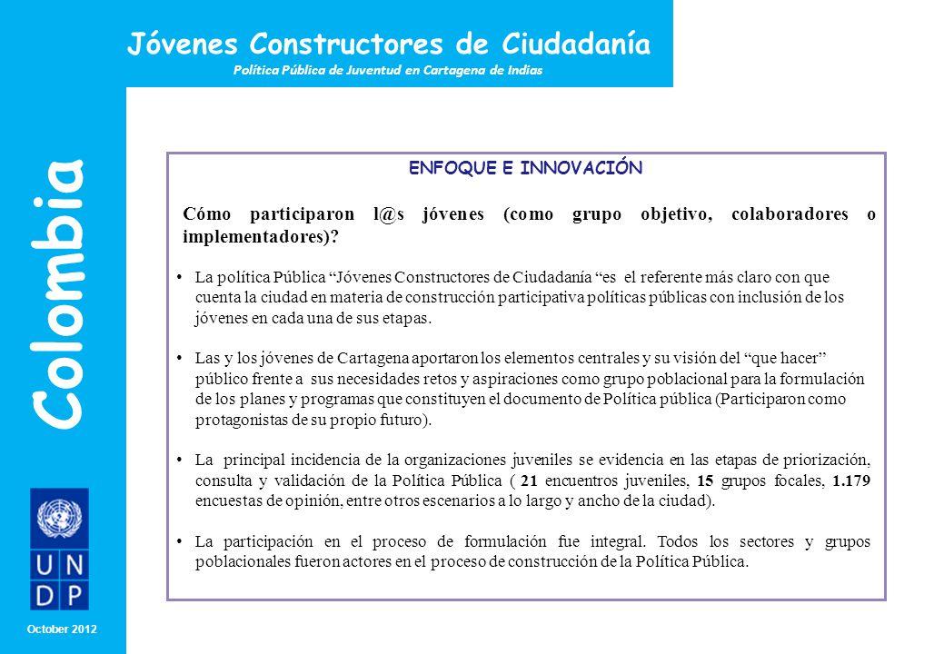 MONTH/ YEAR ENFOQUE E INNOVACIÓN Octubre 2012 Colombia Jóvenes Constructores de Ciudadanía Política Pública de Juventud en Cartagena ¿En qué medida el proyecto favorece el empoderamiento y/o participación de l@s jóvenes.