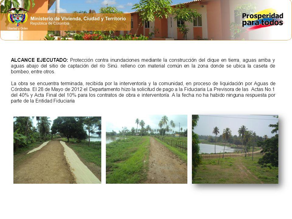 ALCANCE EJECUTADO: Protección contra inundaciones mediante la construcción del dique en tierra, aguas arriba y aguas abajo del sitio de captación del río Sinú.