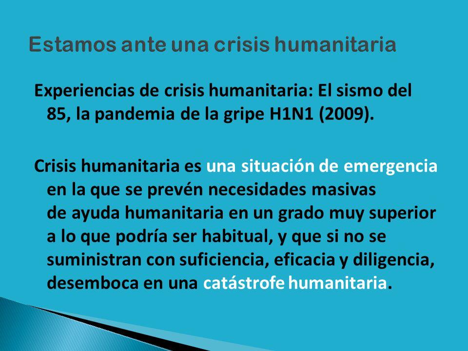 Experiencias de crisis humanitaria: El sismo del 85, la pandemia de la gripe H1N1 (2009). Crisis humanitaria es una situación de emergencia en la que