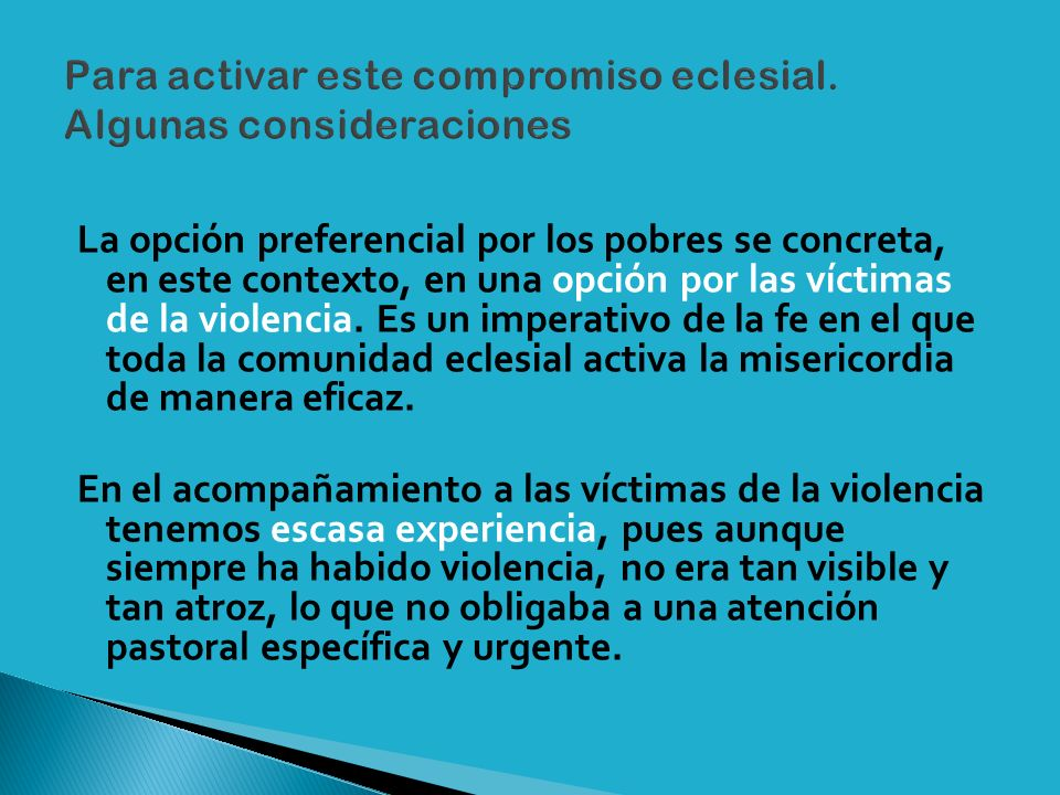 La opción preferencial por los pobres se concreta, en este contexto, en una opción por las víctimas de la violencia.
