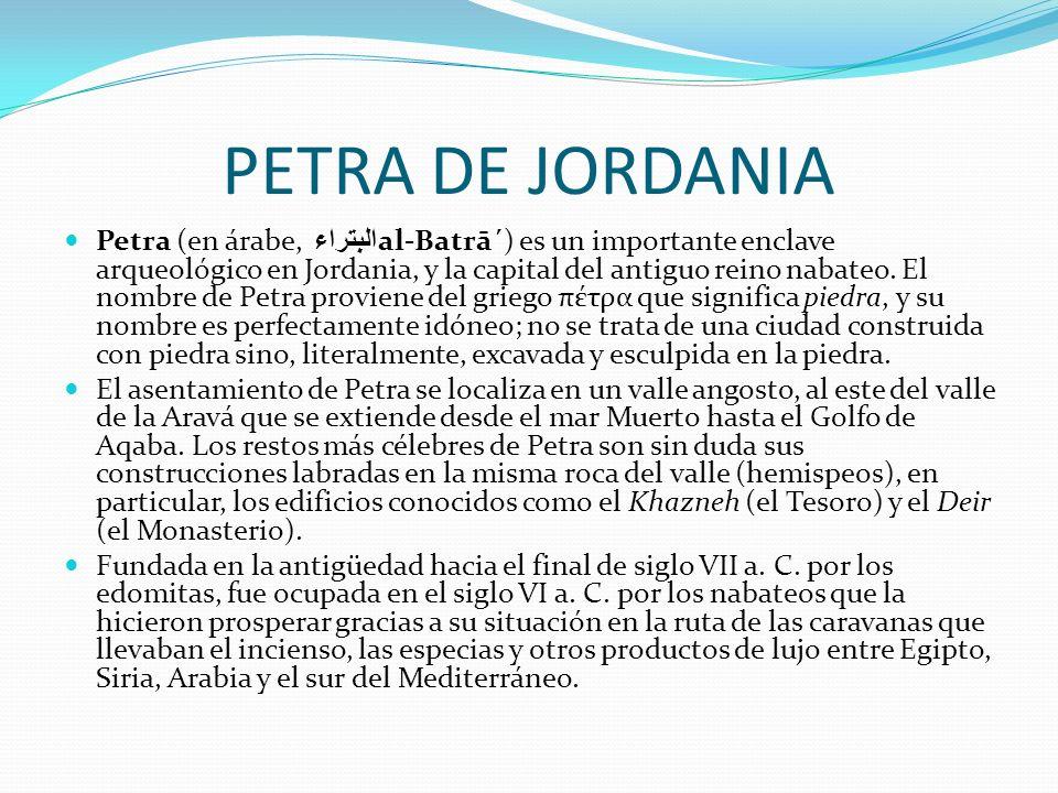 PETRA DE JORDANIA Petra (en árabe, البتراء al-Batrā´) es un importante enclave arqueológico en Jordania, y la capital del antiguo reino nabateo. El no