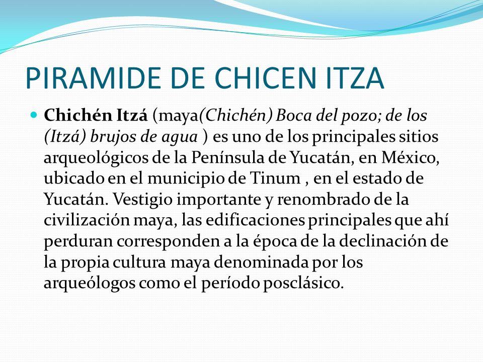 PIRAMIDE DE CHICEN ITZA Chichén Itzá (maya(Chichén) Boca del pozo; de los (Itzá) brujos de agua ) es uno de los principales sitios arqueológicos de la