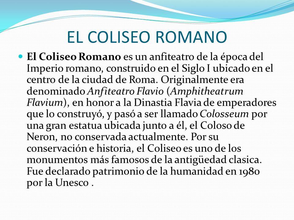 EL COLISEO ROMANO El Coliseo Romano es un anfiteatro de la época del Imperio romano, construido en el Siglo I ubicado en el centro de la ciudad de Rom