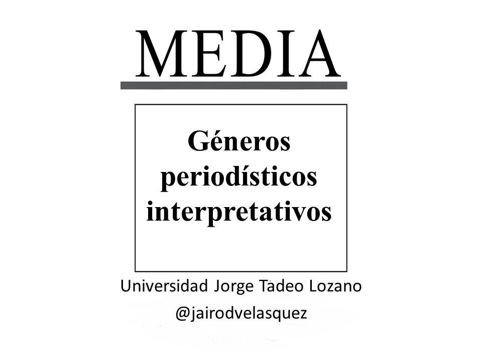 Géneros periodísticos interpretativos Universidad Jorge Tadeo Lozano @jairodvelasquez