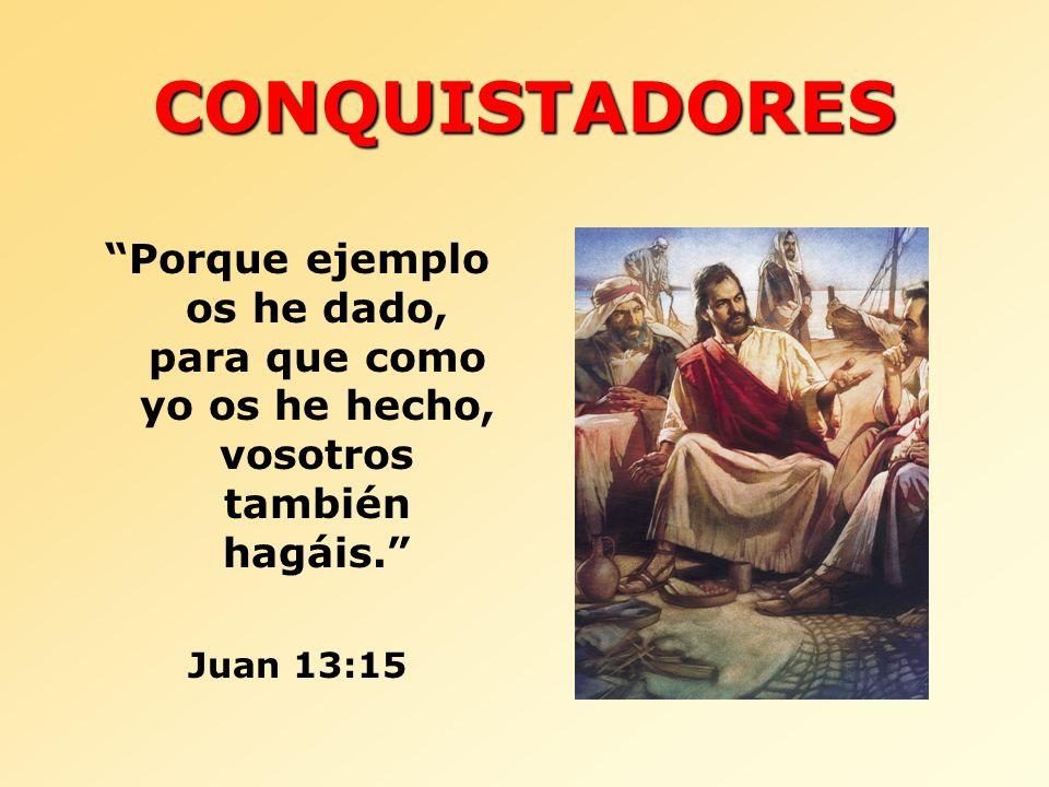 CONQUISTADORES Porque ejemplo os he dado, para que como yo os he hecho, vosotros también hagáis. Juan 13:15