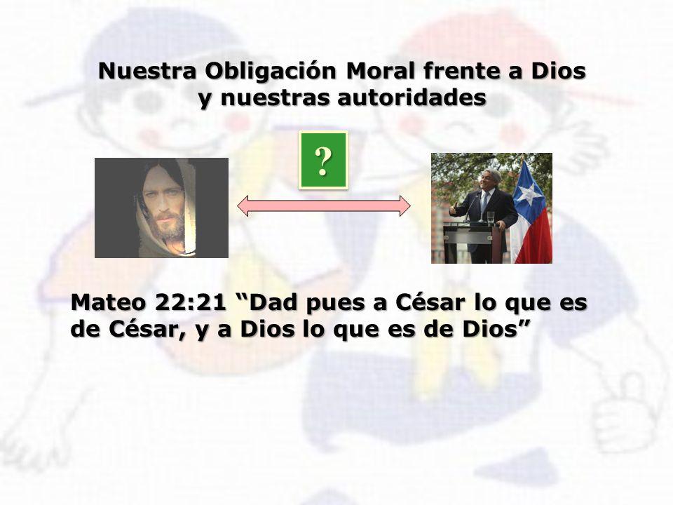 Mateo 22:21 Dad pues a César lo que es de César, y a Dios lo que es de Dios Nuestra Obligación Moral frente a Dios y nuestras autoridades ? ?