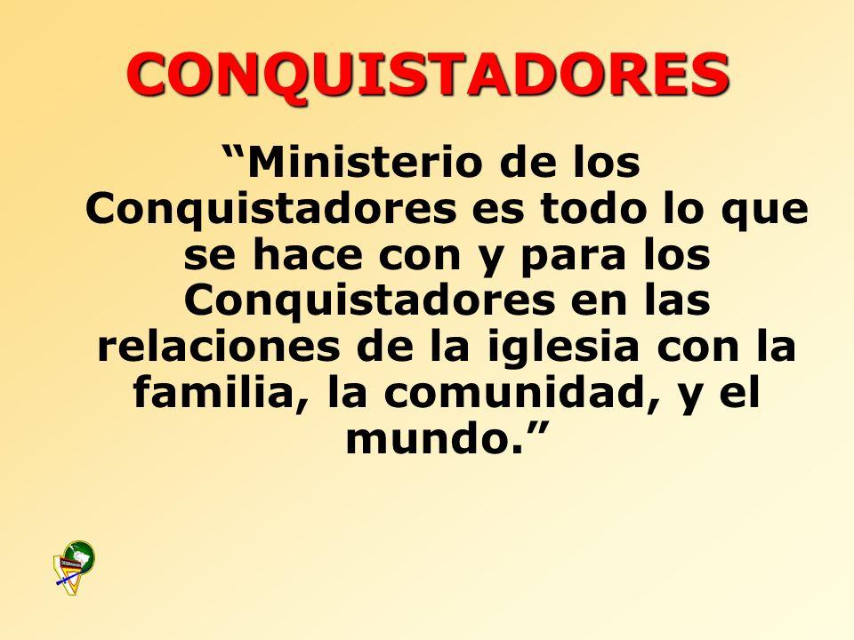 CONQUISTADORES Ministerio de los Conquistadores es todo lo que se hace con y para los Conquistadores en las relaciones de la iglesia con la familia, l