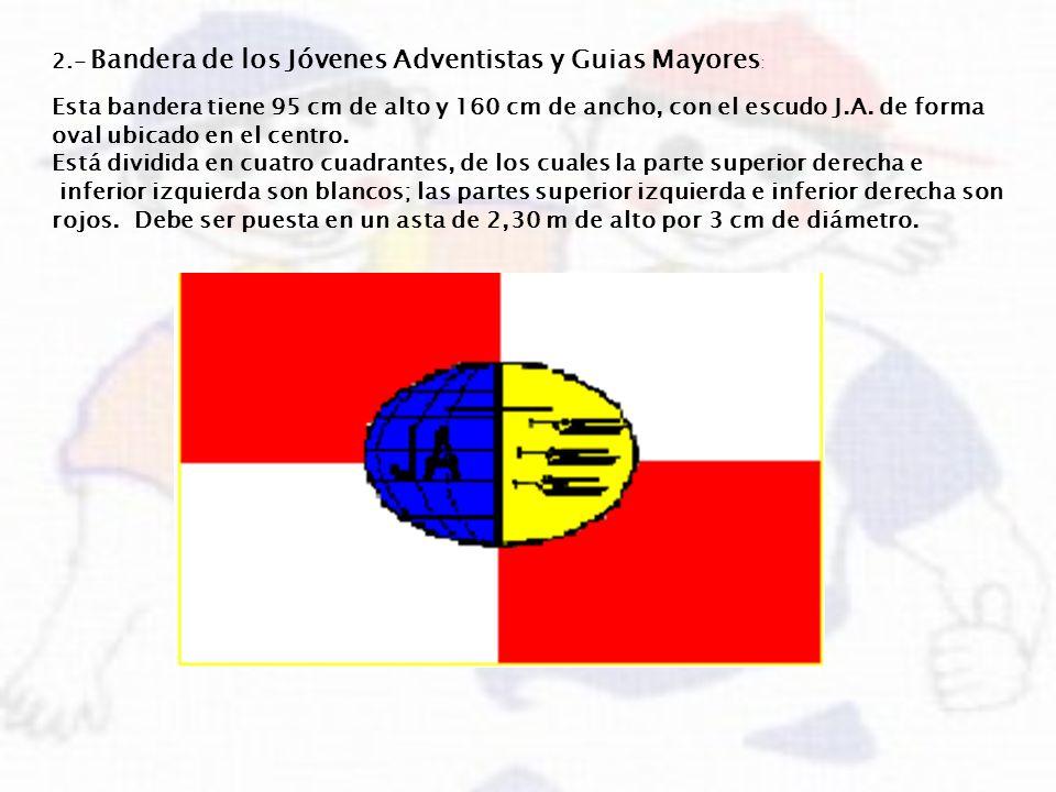 2.- Bandera de los Jóvenes Adventistas y Guias Mayores : Esta bandera tiene 95 cm de alto y 160 cm de ancho, con el escudo J.A. de forma oval ubicado