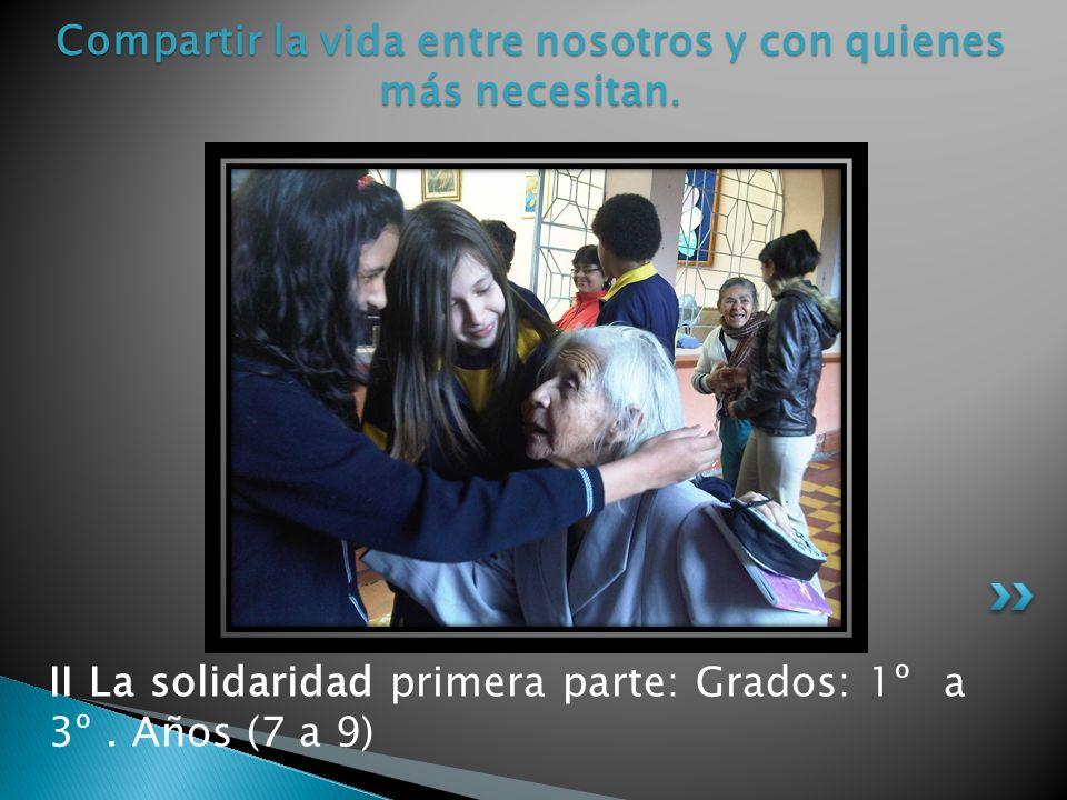 II La solidaridad primera parte: Grados: 1º a 3º. Años (7 a 9) Compartir la vida entre nosotros y con quienes más necesitan.