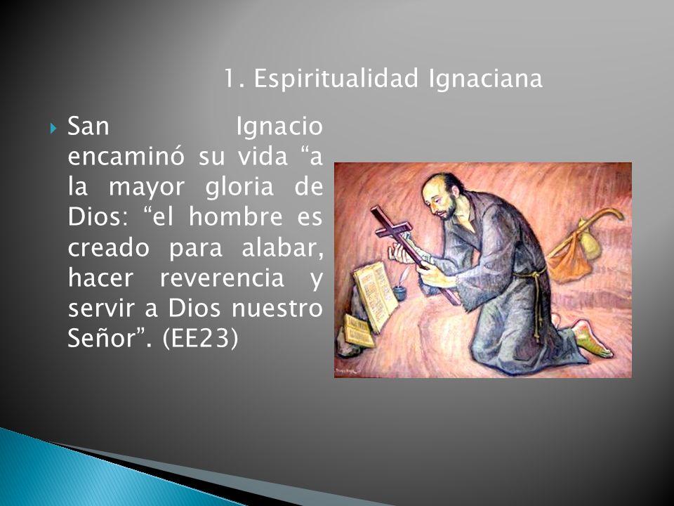 San Ignacio encaminó su vida a la mayor gloria de Dios: el hombre es creado para alabar, hacer reverencia y servir a Dios nuestro Señor. (EE23) 1. Esp