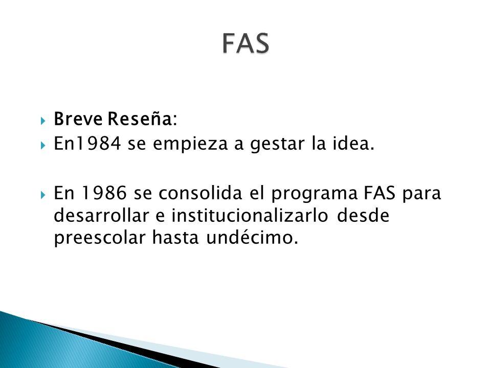 Breve Reseña: En1984 se empieza a gestar la idea. En 1986 se consolida el programa FAS para desarrollar e institucionalizarlo desde preescolar hasta u