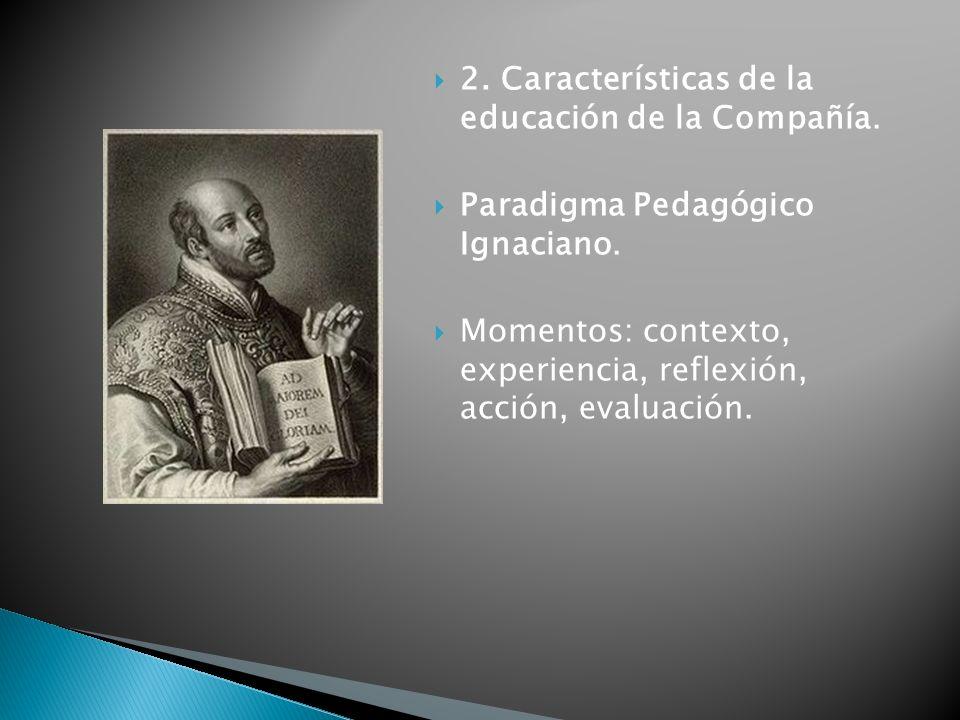 2. Características de la educación de la Compañía. Paradigma Pedagógico Ignaciano. Momentos: contexto, experiencia, reflexión, acción, evaluación.