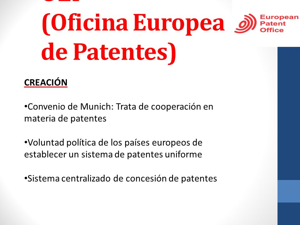 OEP (Oficina Europea de Patentes) CREACIÓN Convenio de Munich: Trata de cooperación en materia de patentes Voluntad política de los países europeos de