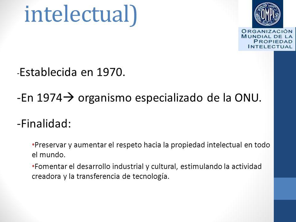 OMPI (Organización mundial de la propiedad intelectual) - Establecida en 1970. -En 1974 organismo especializado de la ONU. -Finalidad: Preservar y aum