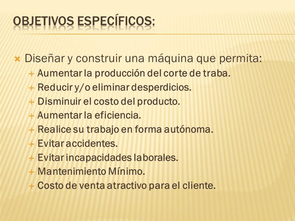 Diseñar y construir una máquina que permita: Aumentar la producción del corte de traba. Reducir y/o eliminar desperdicios. Disminuir el costo del prod