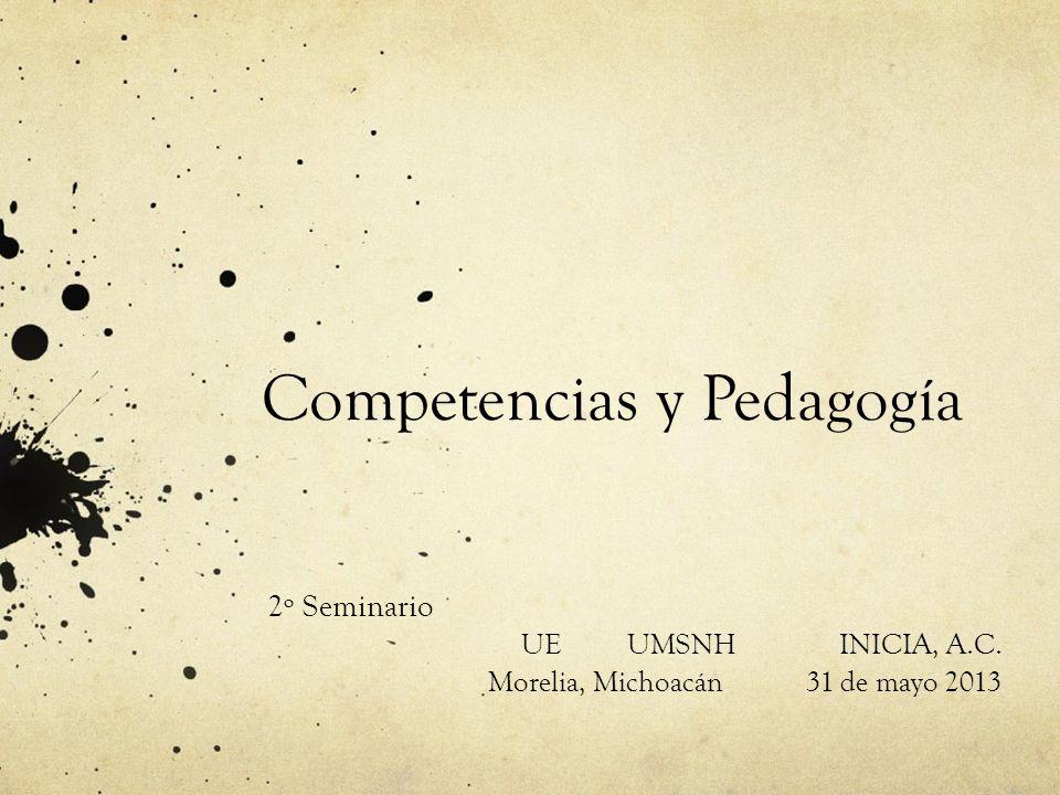 Competencias y Pedagogía 2º Seminario UEUMSNHINICIA, A.C. Morelia, Michoacán31 de mayo 2013