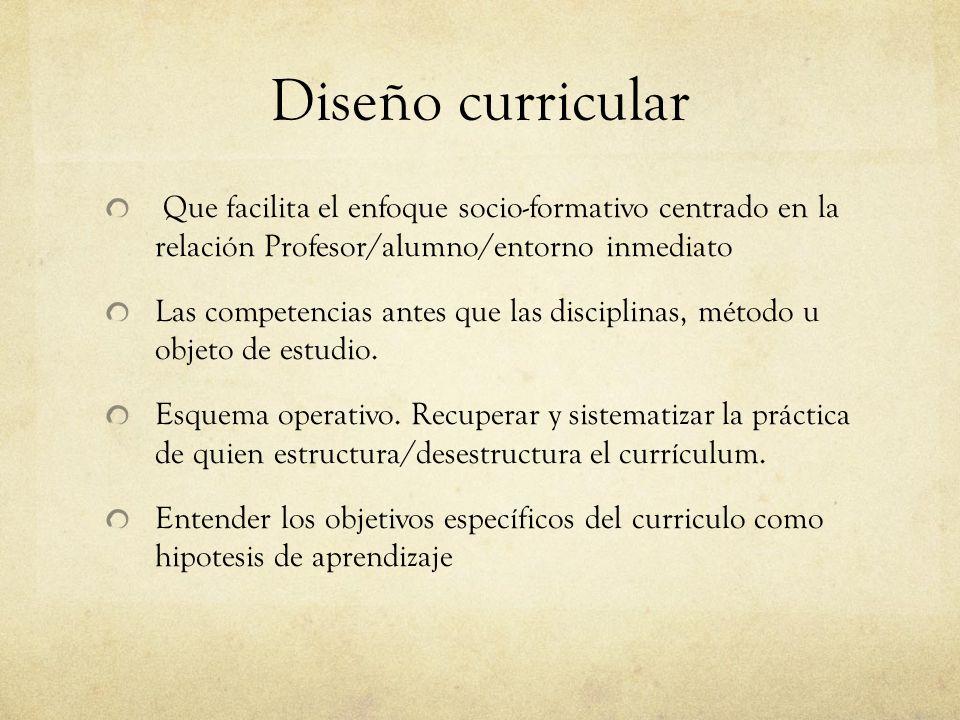 Diseño curricular Que facilita el enfoque socio-formativo centrado en la relación Profesor/alumno/entorno inmediato Las competencias antes que las disciplinas, método u objeto de estudio.