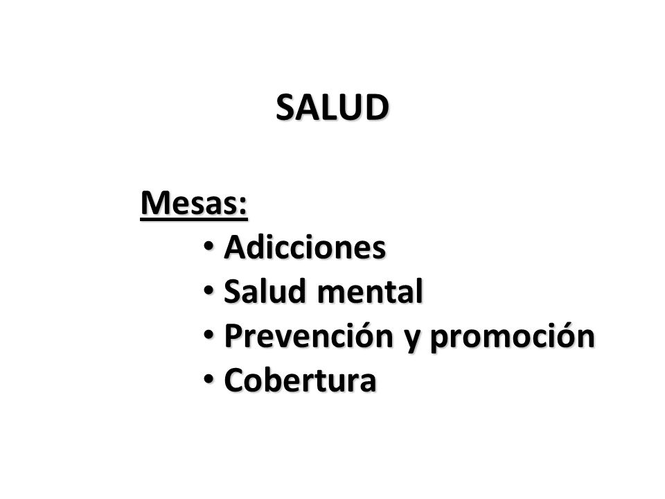 SALUD Mesas: Mesas: Adicciones Adicciones Salud mental Salud mental Prevención y promoción Prevención y promoción Cobertura Cobertura