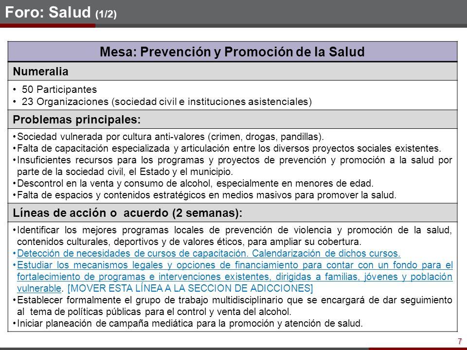 7 Foro: Salud (1/2) Mesa: Prevención y Promoción de la Salud Numeralia 50 Participantes 23 Organizaciones (sociedad civil e instituciones asistenciales) Problemas principales: Sociedad vulnerada por cultura anti-valores (crimen, drogas, pandillas).