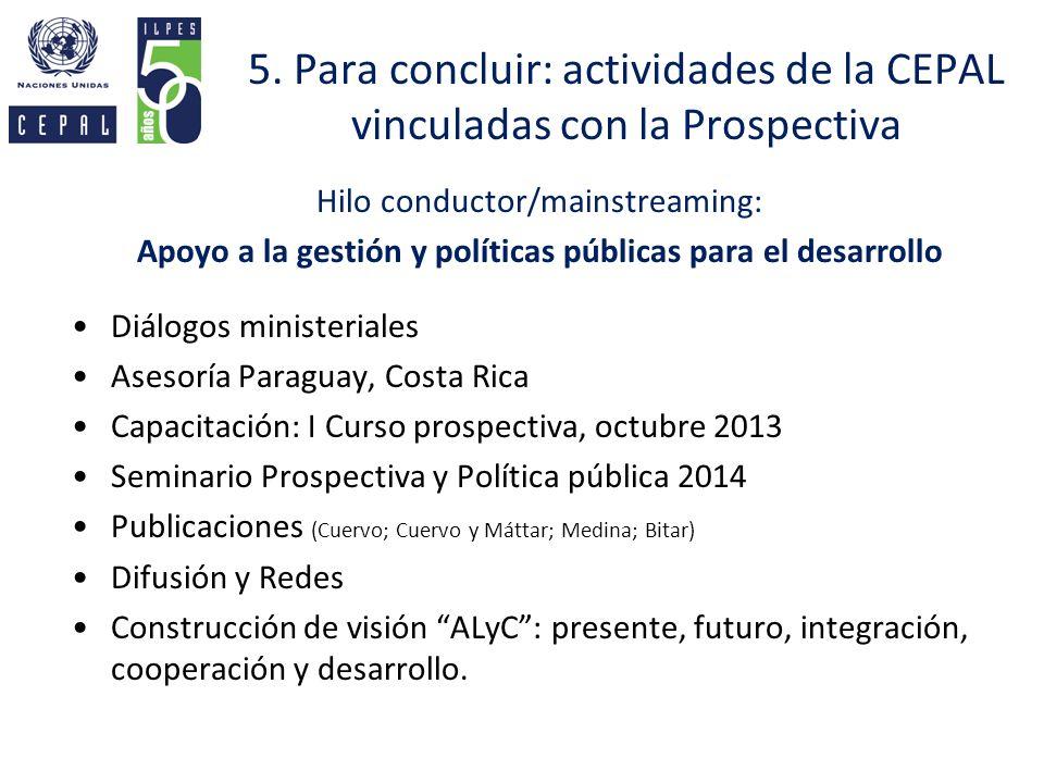5. Para concluir: actividades de la CEPAL vinculadas con la Prospectiva Hilo conductor/mainstreaming: Apoyo a la gestión y políticas públicas para el