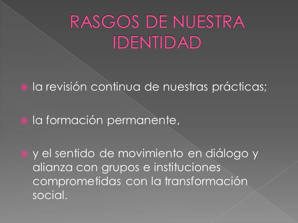 la revisión continua de nuestras prácticas; la formación permanente, y el sentido de movimiento en diálogo y alianza con grupos e instituciones compro