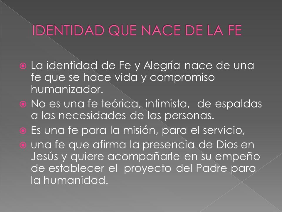 La identidad de Fe y Alegría nace de una fe que se hace vida y compromiso humanizador. No es una fe teórica, intimista, de espaldas a las necesidades