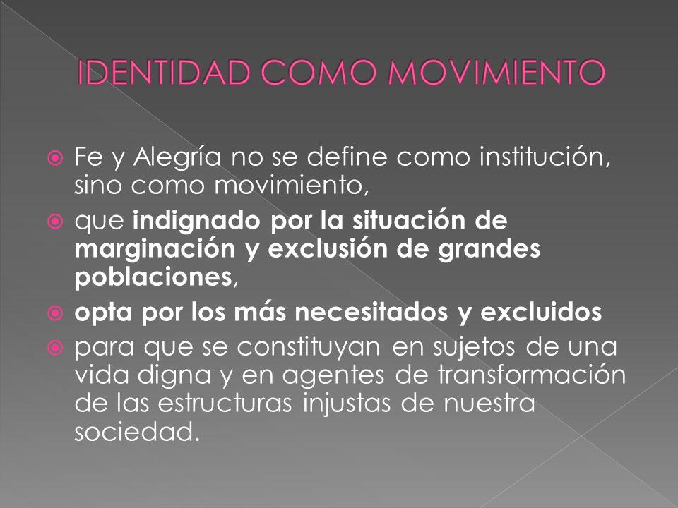 Fe y Alegría no se define como institución, sino como movimiento, que indignado por la situación de marginación y exclusión de grandes poblaciones, op