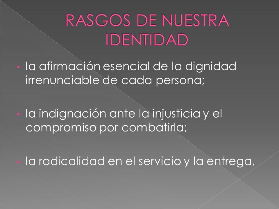la afirmación esencial de la dignidad irrenunciable de cada persona; la indignación ante la injusticia y el compromiso por combatirla; la radicalidad