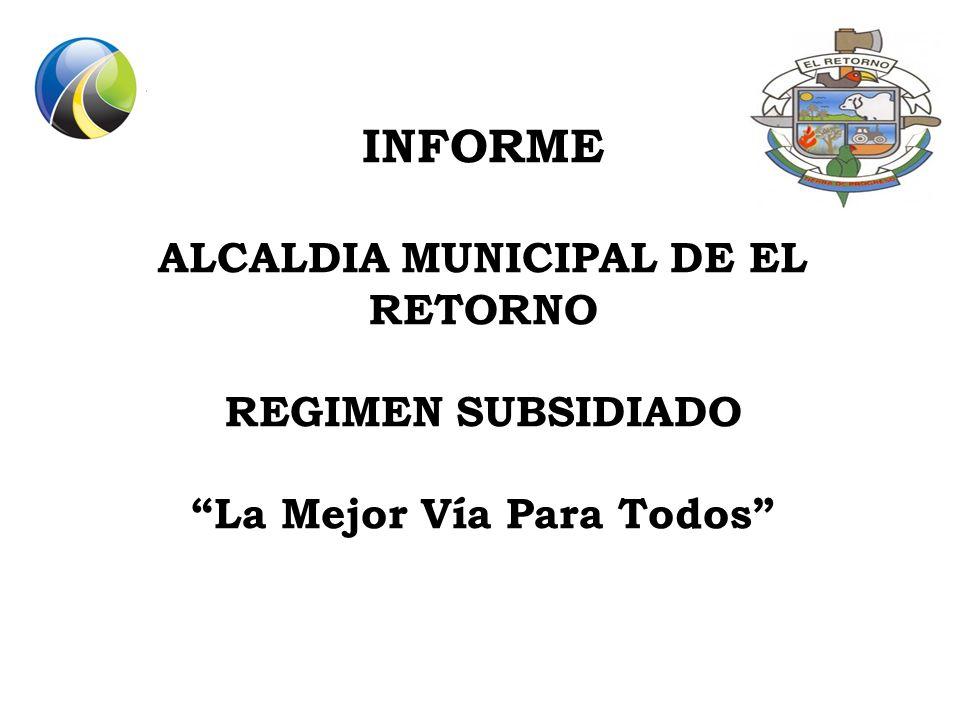 INFORME ALCALDIA MUNICIPAL DE EL RETORNO REGIMEN SUBSIDIADO La Mejor Vía Para Todos