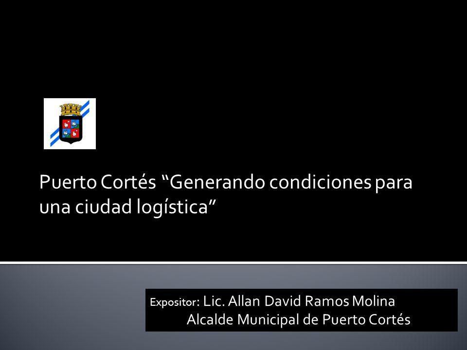 Puerto Cortés Generando condiciones para una ciudad logística Expositor : Lic. Allan David Ramos Molina Alcalde Municipal de Puerto Cortés