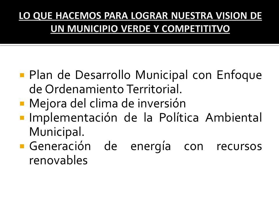 Plan de Desarrollo Municipal con Enfoque de Ordenamiento Territorial. Mejora del clima de inversión Implementación de la Política Ambiental Municipal.