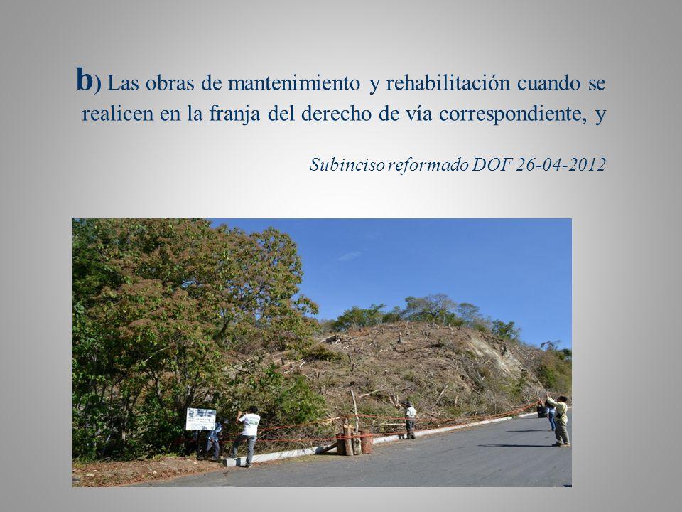 b ) Las obras de mantenimiento y rehabilitación cuando se realicen en la franja del derecho de vía correspondiente, y Subinciso reformado DOF 26-04-2012