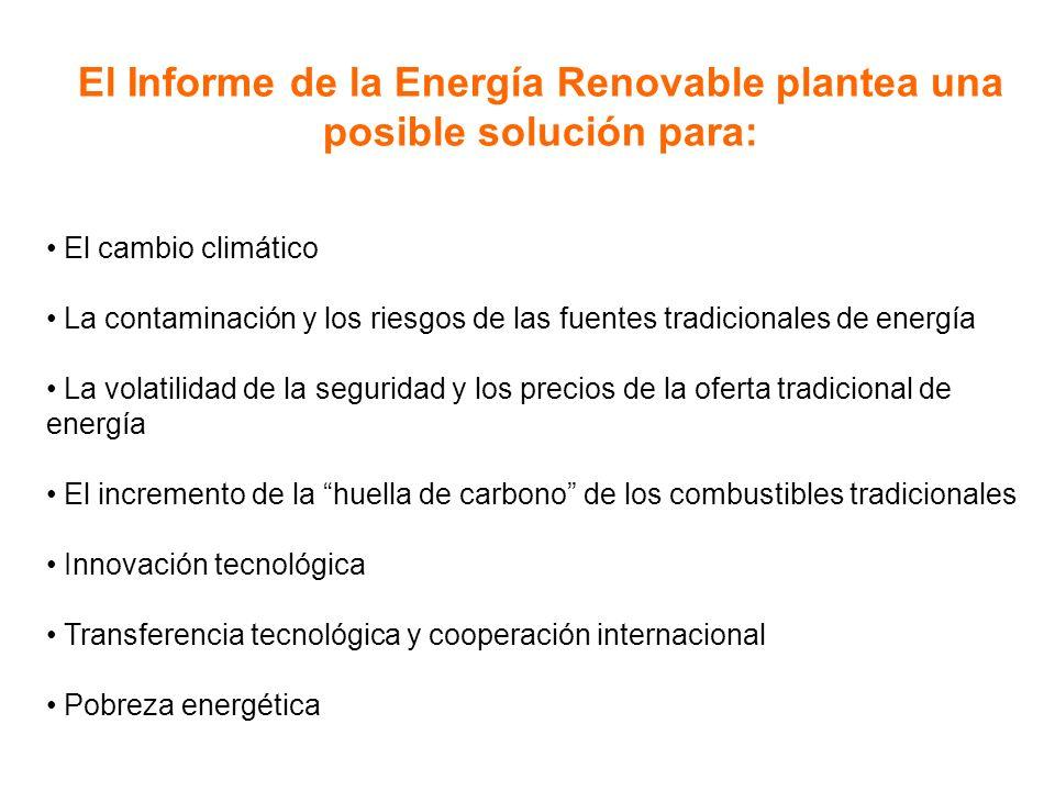 El Informe de la Energía Renovable plantea una posible solución para: El cambio climático La contaminación y los riesgos de las fuentes tradicionales de energía La volatilidad de la seguridad y los precios de la oferta tradicional de energía El incremento de la huella de carbono de los combustibles tradicionales Innovación tecnológica Transferencia tecnológica y cooperación internacional Pobreza energética