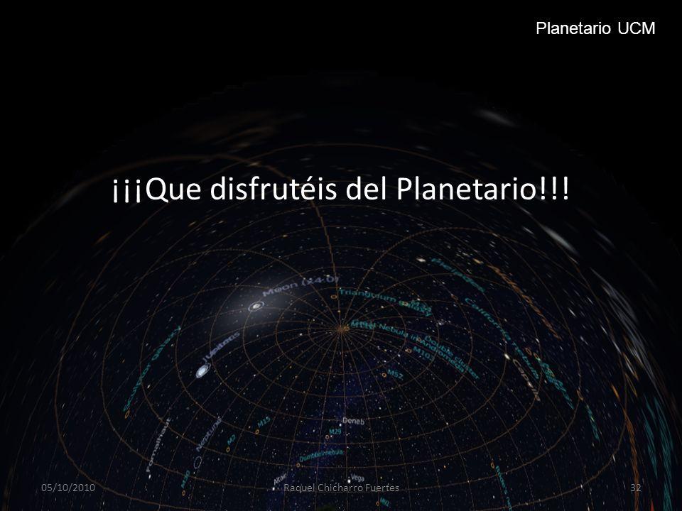 ¡¡¡Que disfrutéis del Planetario!!! 05/10/2010Raquel Chicharro Fuertes32 Planetario UCM