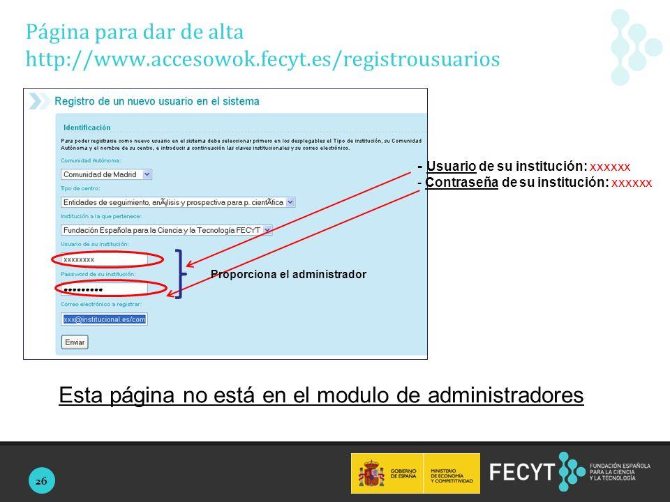 26 Proporciona el administrador Página para dar de alta http://www.accesowok.fecyt.es/registrousuarios - Usuario de su institución: xxxxxx - Contraseña de su institución: xxxxxx Esta página no está en el modulo de administradores