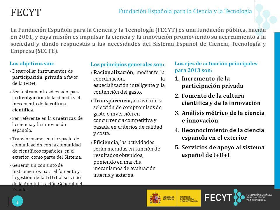 3 Fundación Española para la Ciencia y la Tecnología La Fundación Española para la Ciencia y la Tecnología (FECYT) es una fundación pública, nacida en 2001, y cuya misión es impulsar la ciencia y la innovación promoviendo su acercamiento a la sociedad y dando respuestas a las necesidades del Sistema Español de Ciencia, Tecnología y Empresa (SECTE).