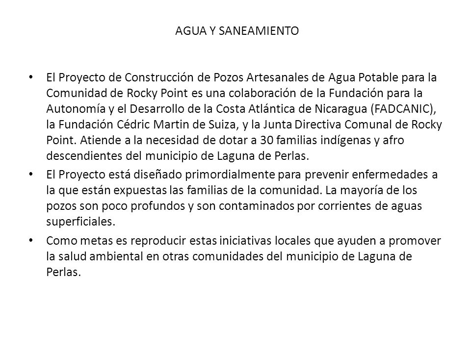 AGUA Y SANEAMIENTO El Proyecto de Construcción de Pozos Artesanales de Agua Potable para la Comunidad de Rocky Point es una colaboración de la Fundación para la Autonomía y el Desarrollo de la Costa Atlántica de Nicaragua (FADCANIC), la Fundación Cédric Martin de Suiza, y la Junta Directiva Comunal de Rocky Point.