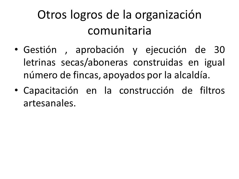 Otros logros de la organización comunitaria Gestión, aprobación y ejecución de 30 letrinas secas/aboneras construidas en igual número de fincas, apoyados por la alcaldía.