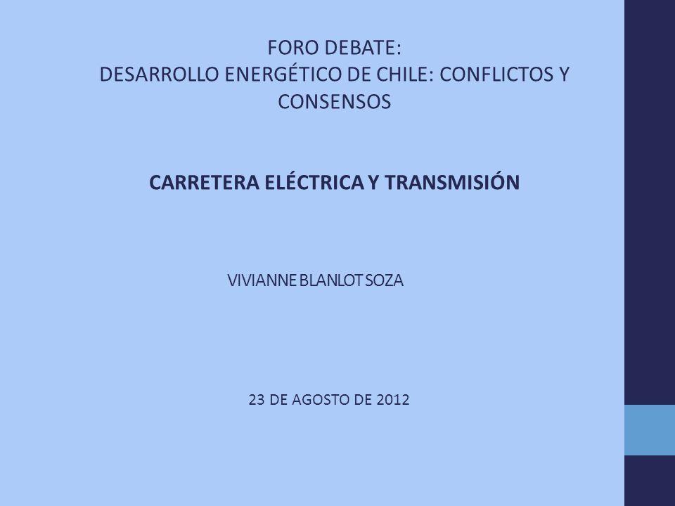 VIVIANNE BLANLOT SOZA 23 DE AGOSTO DE 2012 FORO DEBATE: DESARROLLO ENERGÉTICO DE CHILE: CONFLICTOS Y CONSENSOS CARRETERA ELÉCTRICA Y TRANSMISIÓN