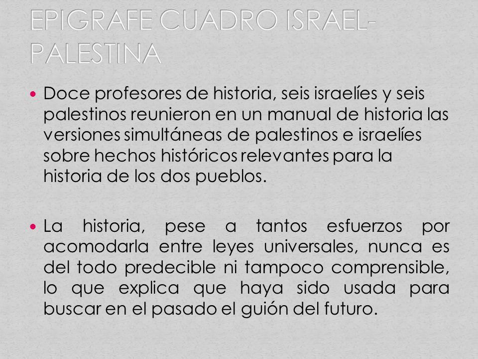 Doce profesores de historia, seis israelíes y seis palestinos reunieron en un manual de historia las versiones simultáneas de palestinos e israelíes sobre hechos históricos relevantes para la historia de los dos pueblos.