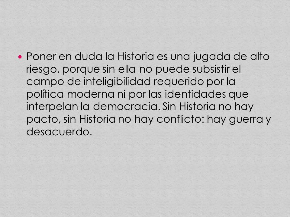 Poner en duda la Historia es una jugada de alto riesgo, porque sin ella no puede subsistir el campo de inteligibilidad requerido por la política moderna ni por las identidades que interpelan la democracia.