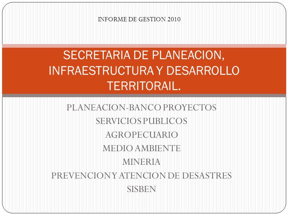 PLANEACION-BANCO PROYECTOS SERVICIOS PUBLICOS AGROPECUARIO MEDIO AMBIENTE MINERIA PREVENCION Y ATENCION DE DESASTRES SISBEN SECRETARIA DE PLANEACION,