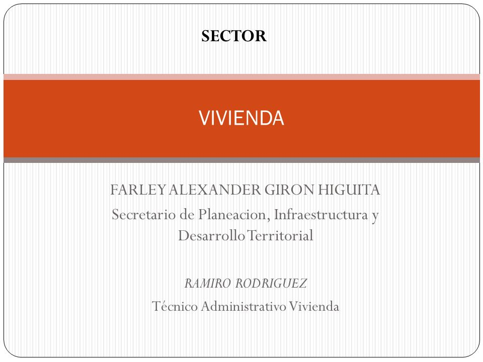 VIVIENDA SECTOR FARLEY ALEXANDER GIRON HIGUITA Secretario de Planeacion, Infraestructura y Desarrollo Territorial RAMIRO RODRIGUEZ Técnico Administrat