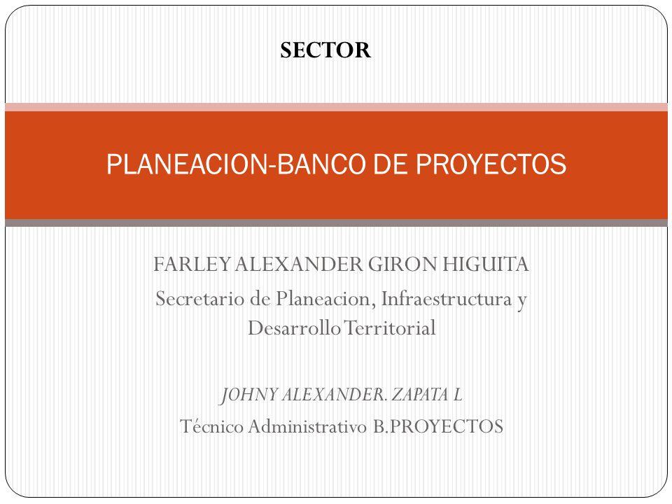 PLANEACION-BANCO DE PROYECTOS SECTOR FARLEY ALEXANDER GIRON HIGUITA Secretario de Planeacion, Infraestructura y Desarrollo Territorial JOHNY ALEXANDER
