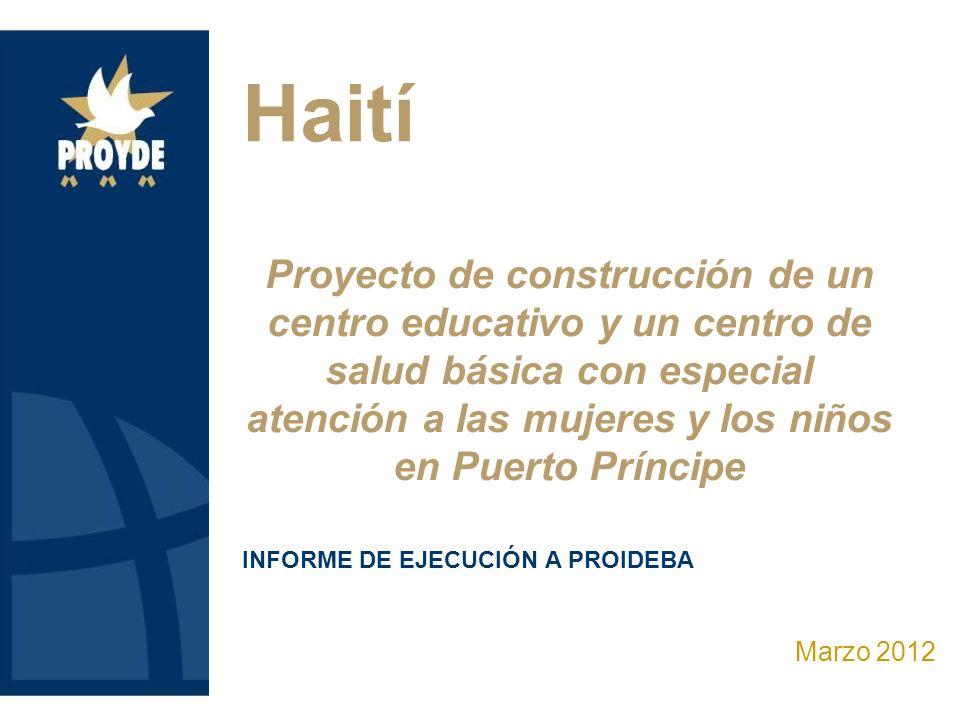 Proyecto de construcción de un centro educativo y un centro de salud básica con especial atención a las mujeres y los niños en Puerto Príncipe Marzo 2012 Haití INFORME DE EJECUCIÓN A PROIDEBA