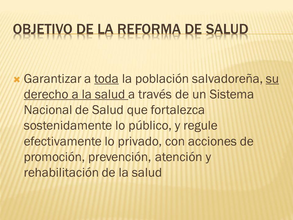 Garantizar a toda la población salvadoreña, su derecho a la salud a través de un Sistema Nacional de Salud que fortalezca sostenidamente lo público, y regule efectivamente lo privado, con acciones de promoción, prevención, atención y rehabilitación de la salud