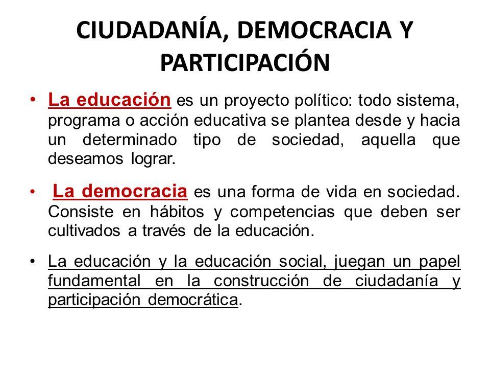 CIUDADANÍA, DEMOCRACIA Y PARTICIPACIÓN La educación es un proyecto político: todo sistema, programa o acción educativa se plantea desde y hacia un det