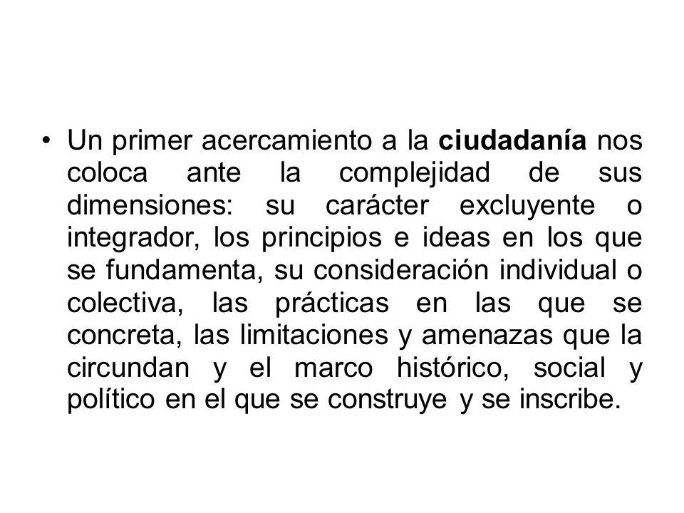 Un primer acercamiento a la ciudadanía nos coloca ante la complejidad de sus dimensiones: su carácter excluyente o integrador, los principios e ideas