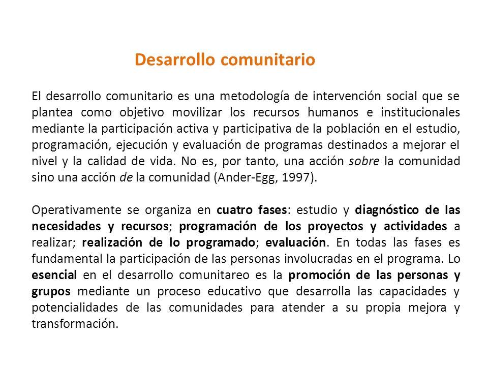 Desarrollo comunitario El desarrollo comunitario es una metodología de intervención social que se plantea como objetivo movilizar los recursos humanos