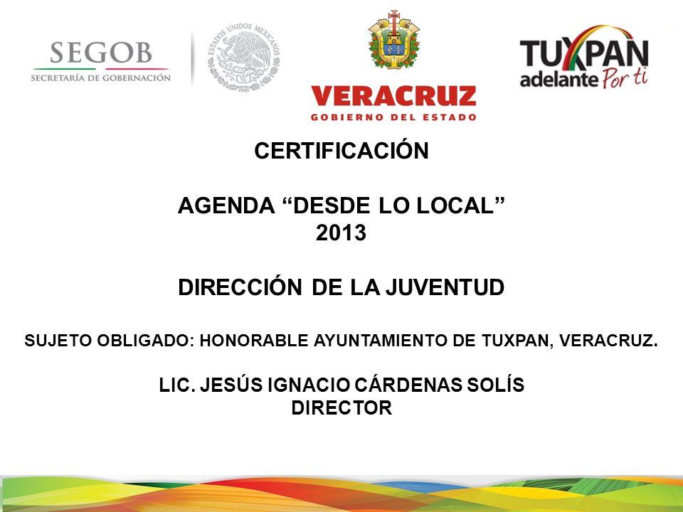 CERTIFICACIÓN AGENDA DESDE LO LOCAL 2013 DIRECCIÓN DE LA JUVENTUD SUJETO OBLIGADO: HONORABLE AYUNTAMIENTO DE TUXPAN, VERACRUZ.